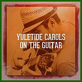 Yuletide Carols on the Guitar by Various Artists