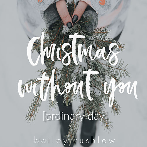 Christmas Without You (Ordinary Day) by Bailey Rushlow
