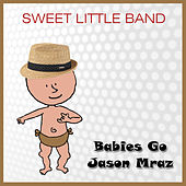 Babies Go Jason Mraz by Sweet Little Band