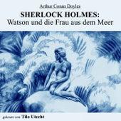 Sherlock Holmes: Watson und die Frau aus dem Meer von Arthur Conan Doyle Sherlock Holmes