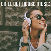 Chill Out House Music by Various Artists