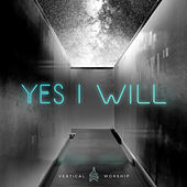 Yes I Will (Studio Version) by Vertical Worship