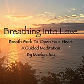 Breathing into Love: Breath Work to Open Your Heart (A Guided Meditation) by Marilyn Joy