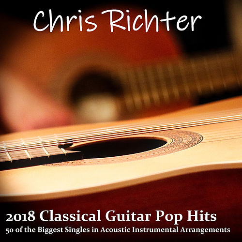 2018 Classical Guitar Pop Hits: 50 of the Biggest Singles in Acoustic Instrumental Arrangements von Chris Richter