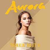 Thinkin Bout U by AURORA