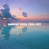 Ambient Pool Chill Out by Various Artists