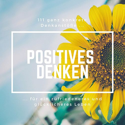 Positives Denken: 111 ganz konkrete Denkanstöße für ein zufriedeneres und glücklicheres Leben von Patrick Lynen