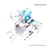 Don't Be Afraid of Love by Blue Amazon