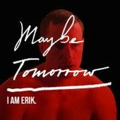 Maybe Tomorrow by I Am Erik
