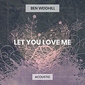 Let You Love Me (Acoustic) by Ben Weighill
