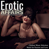 Erotic Affairs: Sexy Chillout Music Selection Made for Passion and Love by Various Artists