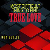 Most Difficult Thing to Find True Love by John Butler