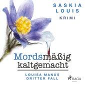 Mordsmäßig kaltgemacht - Louisa Manus dritter Fall (Ungekürzt) von Saskia Louis