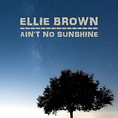 Ain't No Sunshine by Ellie Brown