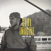 Still Imagine by Prop Dylan