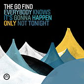 Everybody Knows It´s Gonna Happen Only Not Tonight by The Go Find