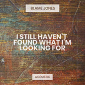 I Still Haven't Found What I'm Looking For (Acoustic) by Blame Jones