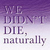 We Didn`t Die, Naturally by Naturally We Didn't Die