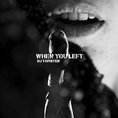 When you left by Dj tomsten
