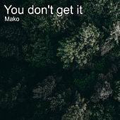 You Don't Get It by Mako