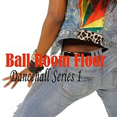 Ball Room Floor Dancehall Series 1 by Various Artists