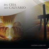Da Ceia ao Calvário by Rogério Laureano