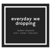 Everyday we dropping by Tommy Danger