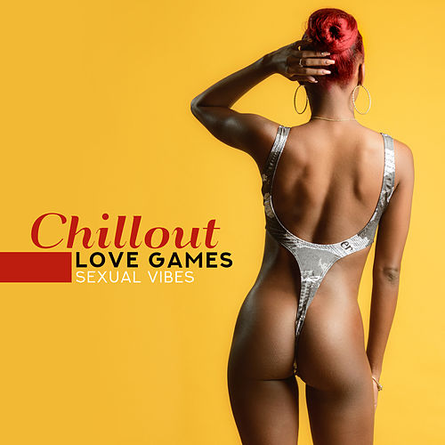 Chillout Love Games - Sexual Vibes by Ibiza Chill Out