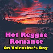 Hot Reggae Romance On Valentine's Day by Various Artists