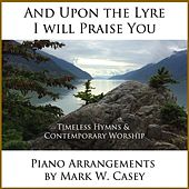 And Upon the Lyre I Will Praise You by Mark W. Casey