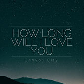 How Long Will I Love You by Canyon City