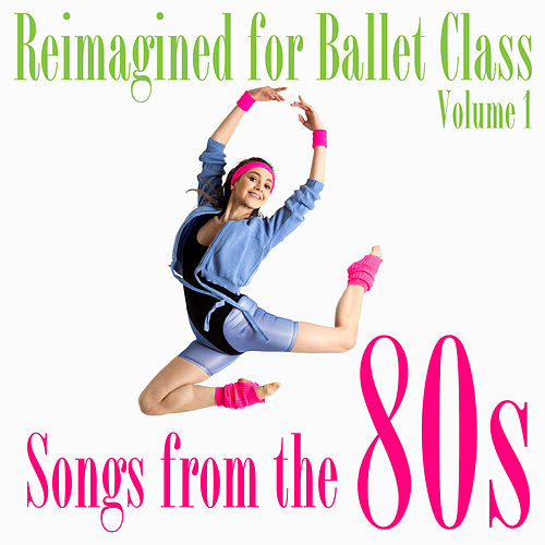 Reimagined for Ballet Class, Vol. 1: Songs from the 80s by Andrew Holdsworth