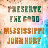 Preserve The Good by Mississippi John Hurt