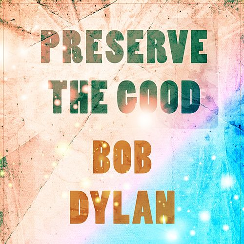 Preserve The Good by Bob Dylan
