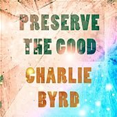 Preserve The Good by Charlie Byrd
