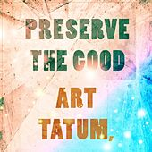 Preserve The Good by Art Tatum