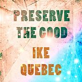 Preserve The Good by Ike Quebec
