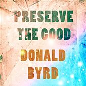 Preserve The Good by Donald Byrd