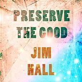 Preserve The Good by Jim Hall