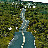 Closer to You by Vanja Orlandic