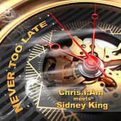 Never Too Late (Meets Sidney King) by Chris.I.Am
