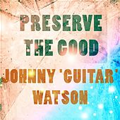 Preserve The Good von Johnny 'Guitar' Watson