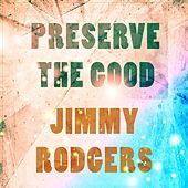 Preserve The Good von Jimmy Rodgers