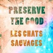 Preserve The Good de Les Chats Sauvages
