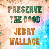 Preserve The Good by Jerry Wallace