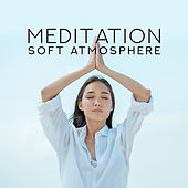 Meditation Soft Atmosphere – New Age Yoga & Relax Music, Body, Mind & Soul Calmness, Healing Sounds by Kundalini: Yoga, Meditation, Relaxation