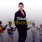 Te Perdono (Version Norteña) by El Bebeto