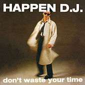Don't Waste Your Time (I-Robots - Turin Dancefloor Express Present: Happen D.J.) de Happen D.J.