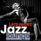 Late Night Jazz Lounge: Sensual Chill Jazz Music for a Night at My Place von Various Artists