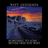 Something To Lose/Better Than You Want von Matt Andersen